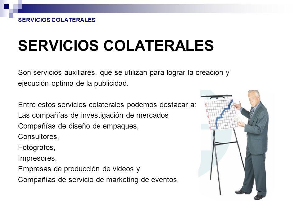 SERVICIOS COLATERALES Son servicios auxiliares, que se utilizan para lograr la creación y ejecución optima de la publicidad. Entre estos servicios col