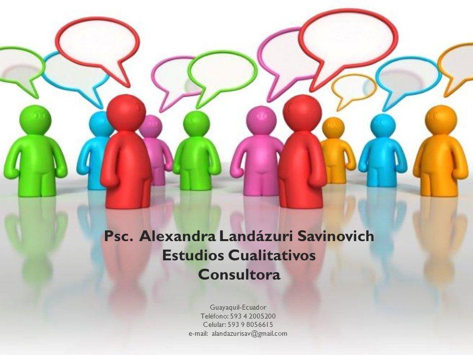 Psc. Alexandra Landázuri Savinovich Estudios Cualitativos Consultora Guayaquil-Ecuador Teléfono: 593 4 2005200 Celular: 593 9 8056615 e-mail: alandazu