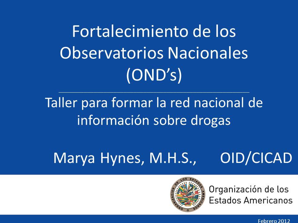 Marya Hynes, M.H.S., OID/CICAD Febrero 2012 Fortalecimiento de los Observatorios Nacionales (ONDs) __________________________________________________________ Taller para formar la red nacional de información sobre drogas