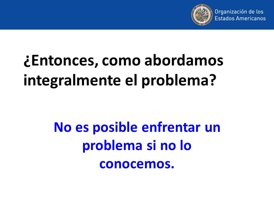 ¿Entonces, como abordamos integralmente el problema? No es posible enfrentar un problema si no lo conocemos.