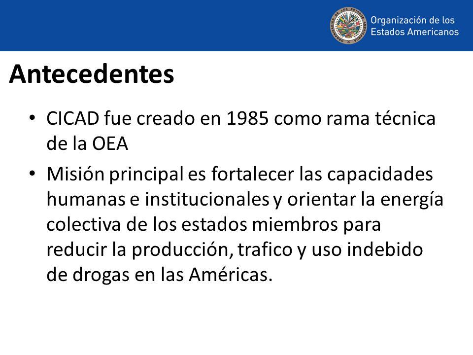 Antecedentes CICAD fue creado en 1985 como rama técnica de la OEA Misión principal es fortalecer las capacidades humanas e institucionales y orientar