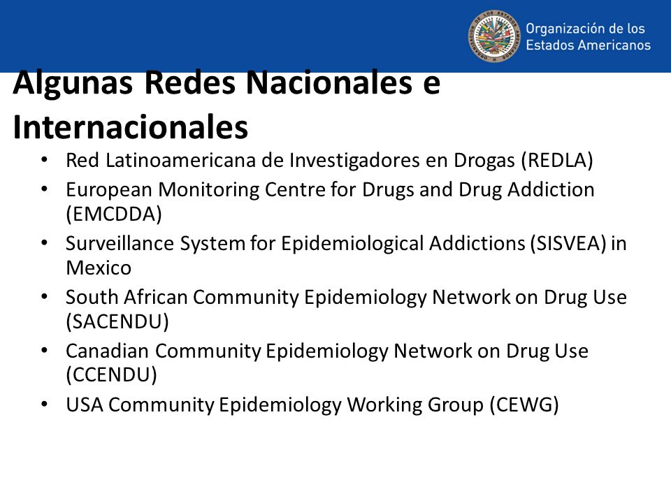 Algunas Redes Nacionales e Internacionales Red Latinoamericana de Investigadores en Drogas (REDLA) European Monitoring Centre for Drugs and Drug Addiction (EMCDDA) Surveillance System for Epidemiological Addictions (SISVEA) in Mexico South African Community Epidemiology Network on Drug Use (SACENDU) Canadian Community Epidemiology Network on Drug Use (CCENDU) USA Community Epidemiology Working Group (CEWG)
