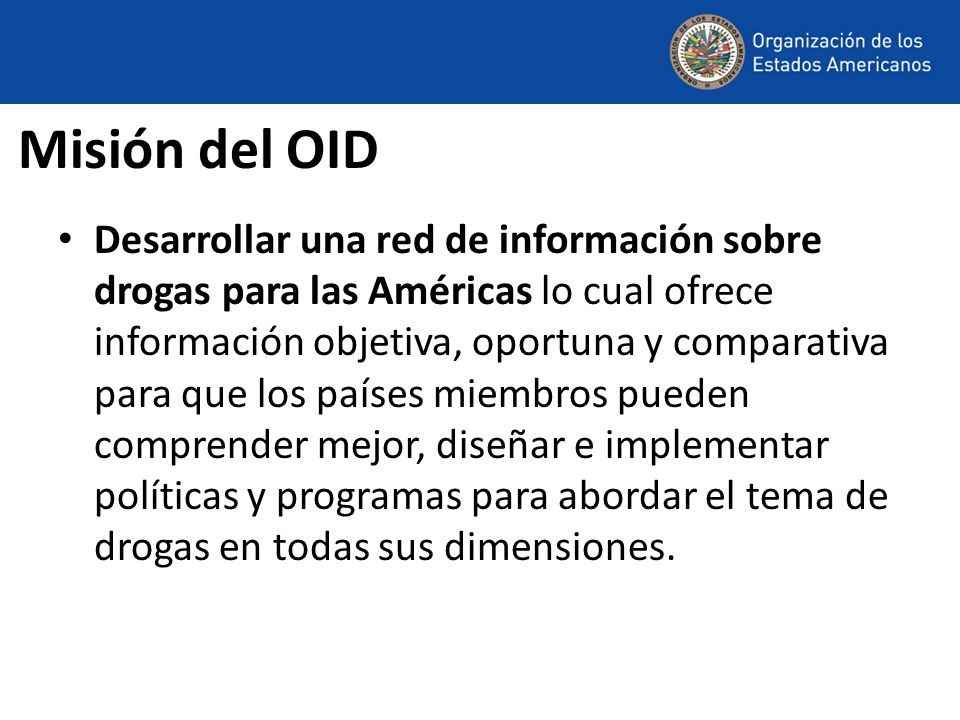Misión del OID Desarrollar una red de información sobre drogas para las Américas lo cual ofrece información objetiva, oportuna y comparativa para que