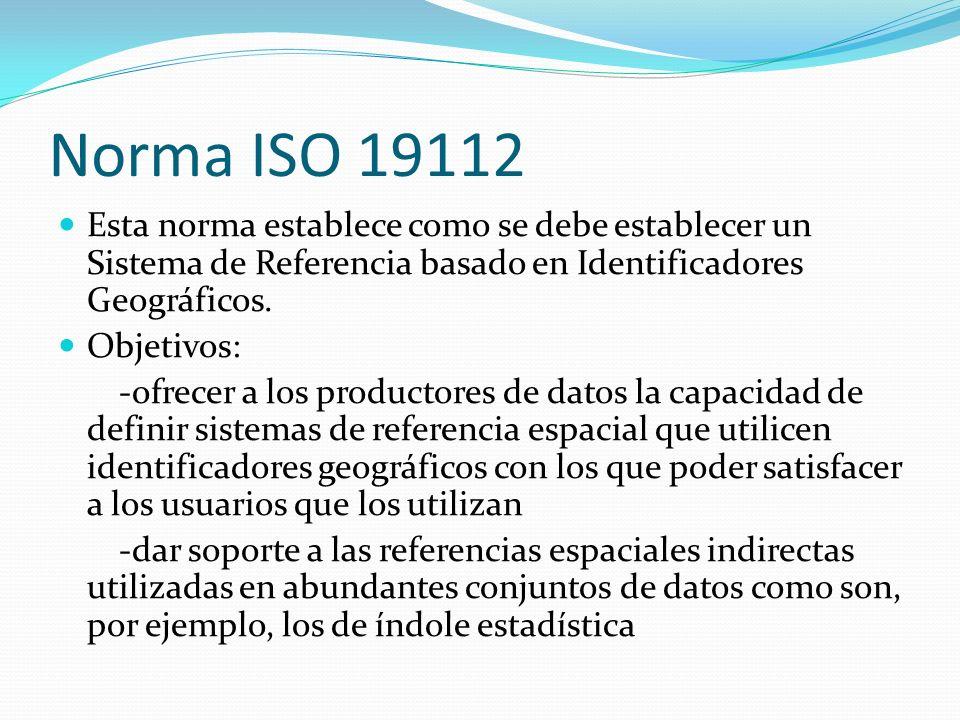 Norma ISO 19112 Esta norma establece como se debe establecer un Sistema de Referencia basado en Identificadores Geográficos. Objetivos: -ofrecer a los