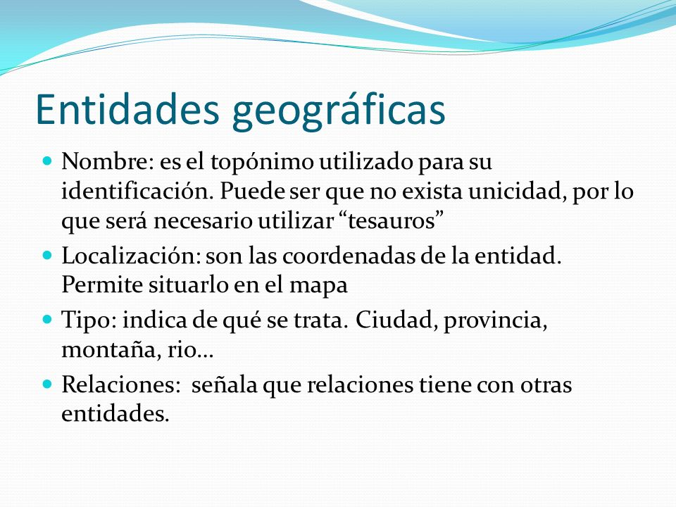 Entidades geográficas Nombre: es el topónimo utilizado para su identificación. Puede ser que no exista unicidad, por lo que será necesario utilizar te