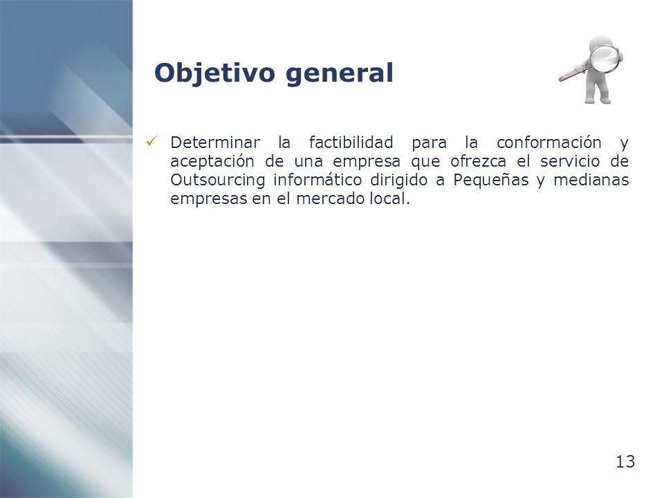 13 Objetivo general Determinar la factibilidad para la conformación y aceptación de una empresa que ofrezca el servicio de Outsourcing informático dirigido a Pequeñas y medianas empresas en el mercado local.