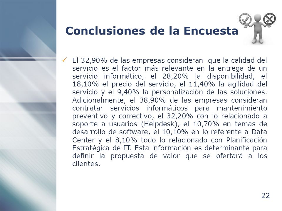 22 Conclusiones de la Encuesta El 32,90% de las empresas consideran que la calidad del servicio es el factor más relevante en la entrega de un servicio informático, el 28,20% la disponibilidad, el 18,10% el precio del servicio, el 11,40% la agilidad del servicio y el 9,40% la personalización de las soluciones.