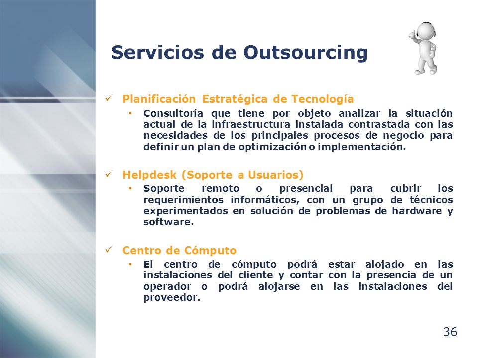 36 Servicios de Outsourcing Planificación Estratégica de Tecnología Consultoría que tiene por objeto analizar la situación actual de la infraestructura instalada contrastada con las necesidades de los principales procesos de negocio para definir un plan de optimización o implementación.