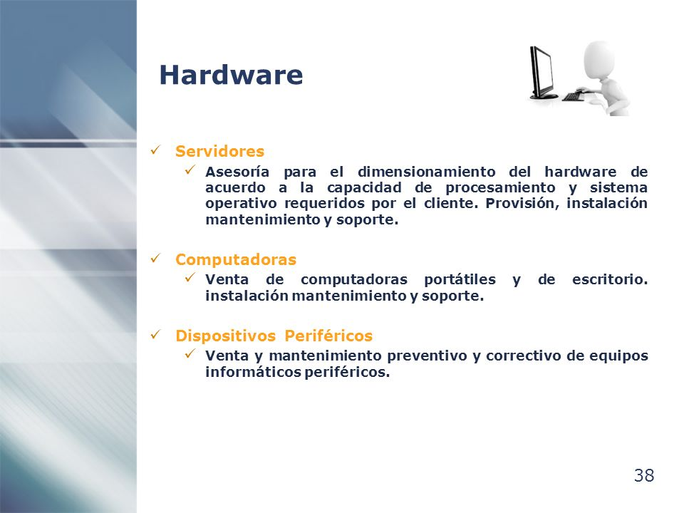 38 Hardware Servidores Asesoría para el dimensionamiento del hardware de acuerdo a la capacidad de procesamiento y sistema operativo requeridos por el cliente.