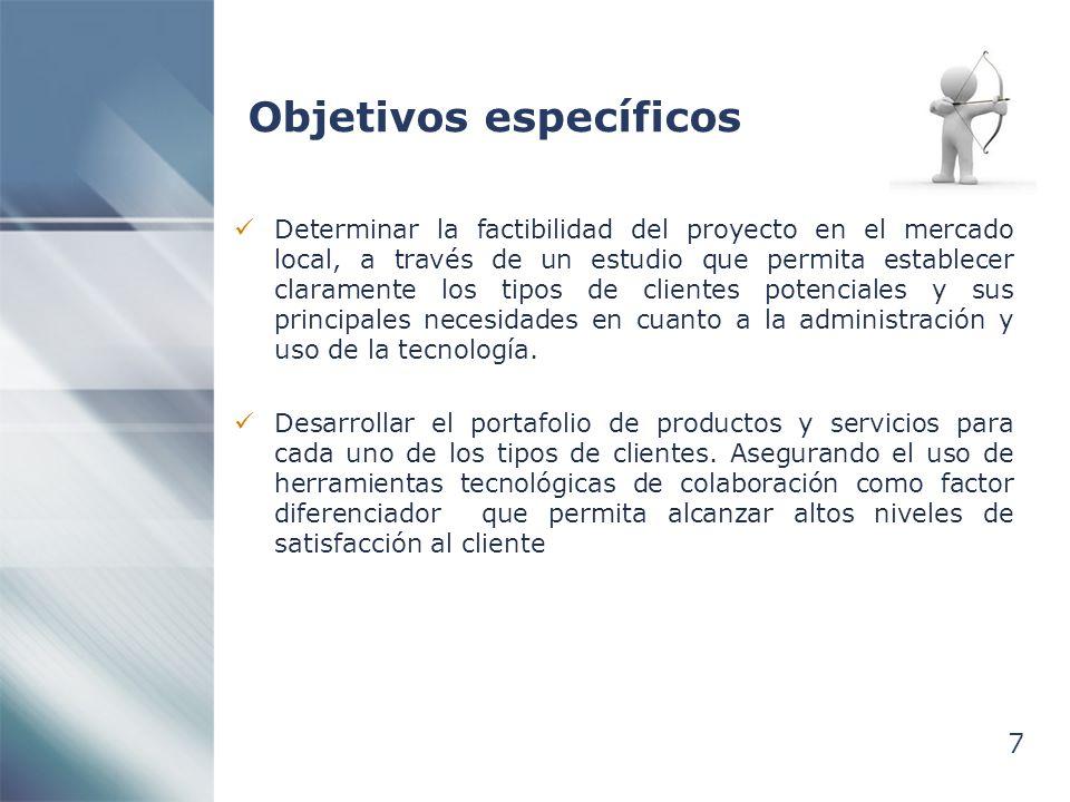 7 Objetivos específicos Determinar la factibilidad del proyecto en el mercado local, a través de un estudio que permita establecer claramente los tipos de clientes potenciales y sus principales necesidades en cuanto a la administración y uso de la tecnología.