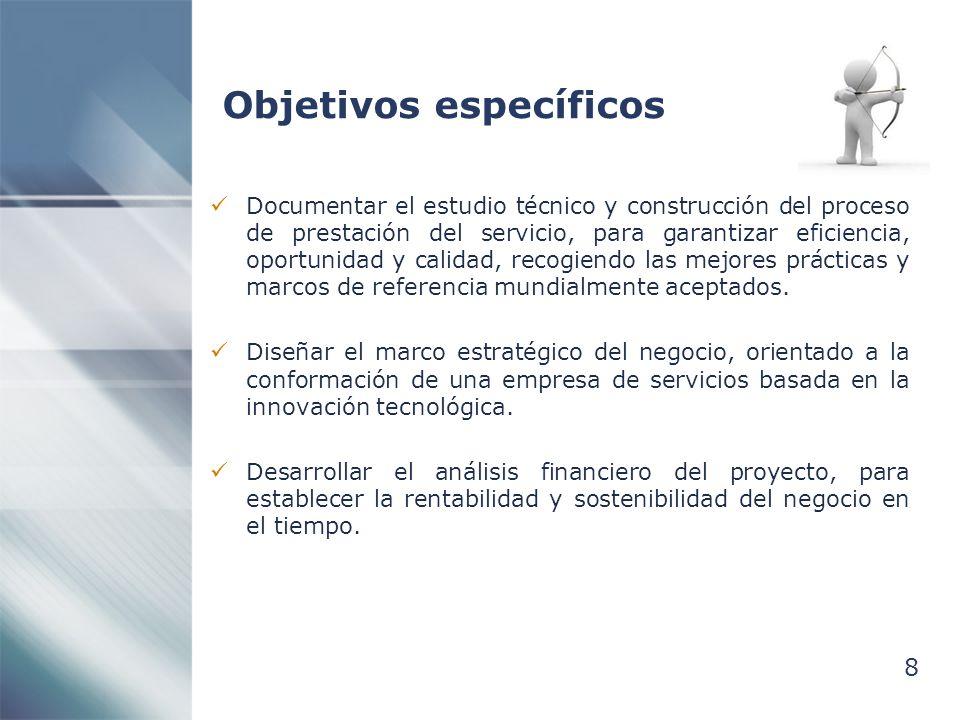 8 Objetivos específicos Documentar el estudio técnico y construcción del proceso de prestación del servicio, para garantizar eficiencia, oportunidad y calidad, recogiendo las mejores prácticas y marcos de referencia mundialmente aceptados.
