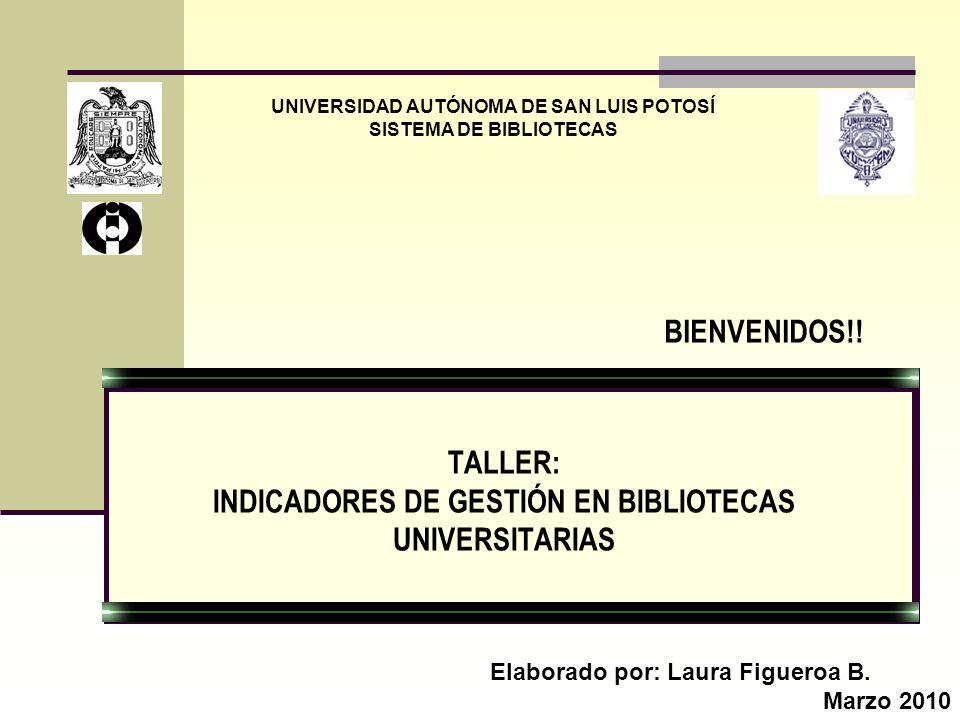TALLER: INDICADORES DE GESTIÓN EN BIBLIOTECAS UNIVERSITARIAS UNIVERSIDAD AUTÓNOMA DE SAN LUIS POTOSÍ SISTEMA DE BIBLIOTECAS Elaborado por: Laura Figue