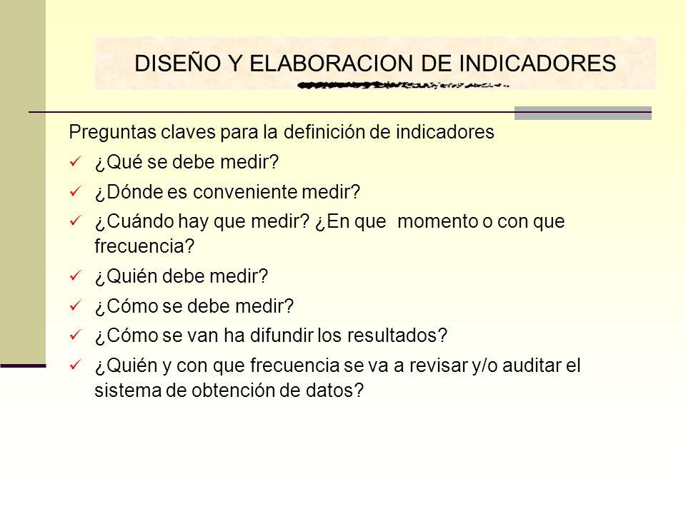 Preguntas claves para la definición de indicadores ¿Qué se debe medir? ¿Dónde es conveniente medir? ¿Cuándo hay que medir? ¿En que momento o con que f