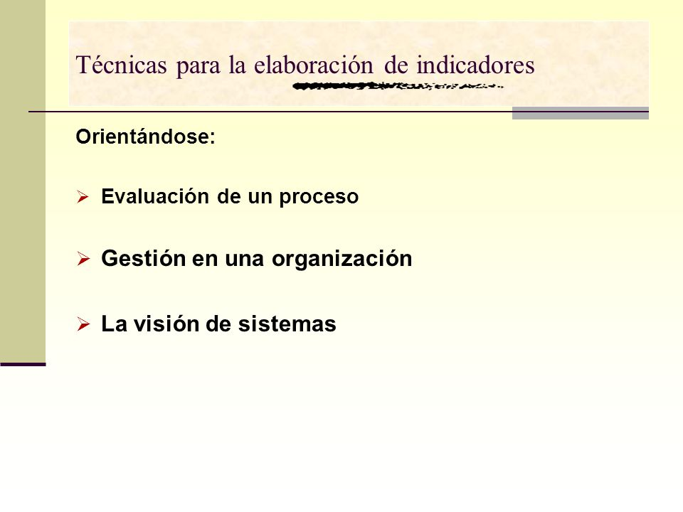 Orientándose: Evaluación de un proceso Gestión en una organización La visión de sistemas Técnicas para la elaboración de indicadores