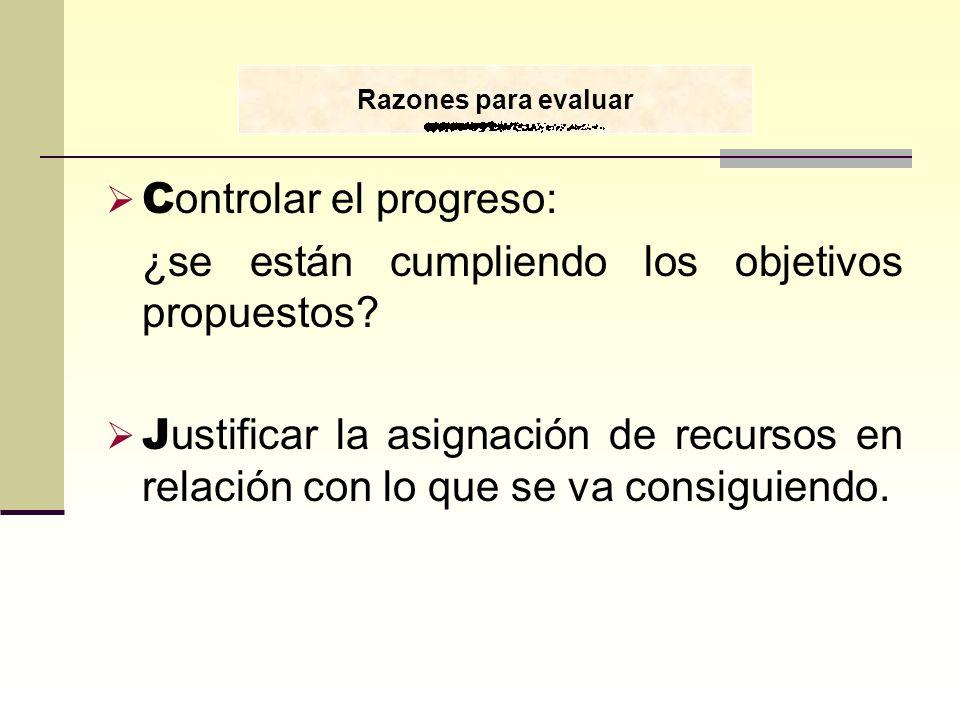 C ontrolar el progreso: ¿se están cumpliendo los objetivos propuestos? J ustificar la asignación de recursos en relación con lo que se va consiguiendo