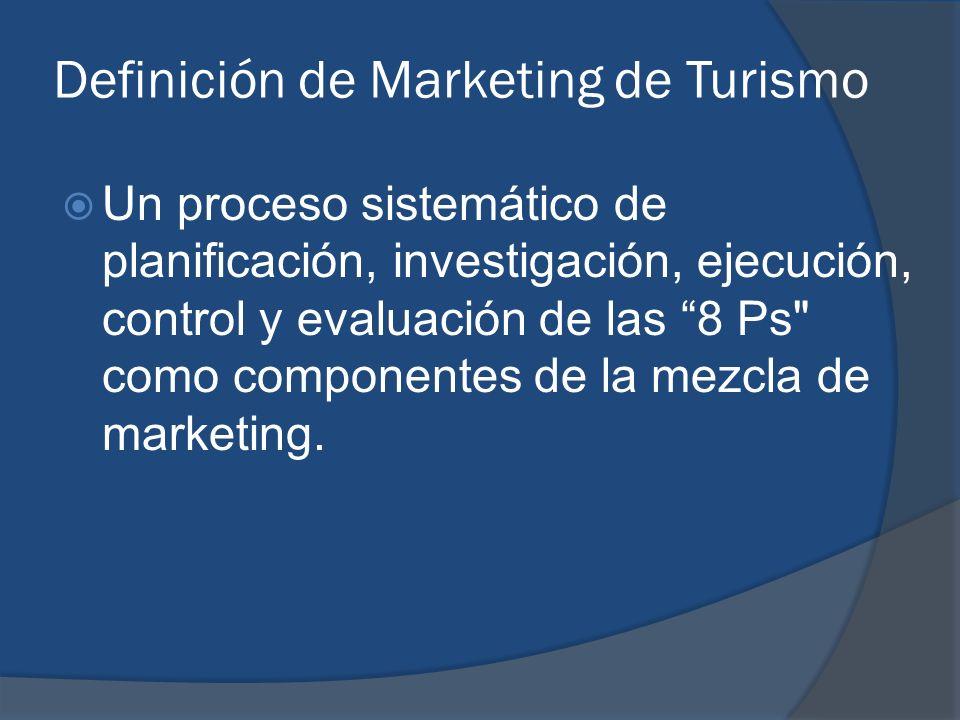 Definición de Marketing de Turismo Un proceso sistemático de planificación, investigación, ejecución, control y evaluación de las 8 Ps