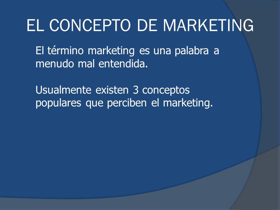 El término marketing es una palabra a menudo mal entendida. Usualmente existen 3 conceptos populares que perciben el marketing. EL CONCEPTO DE MARKETI