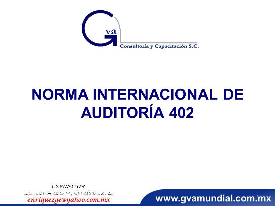 NORMA INTERNACIONAL DE AUDITORÍA 402 EXPOSITOR L.C. EDUARDO M. ENRÍQUEZ G. enriquezge@yahoo.com.mx 1