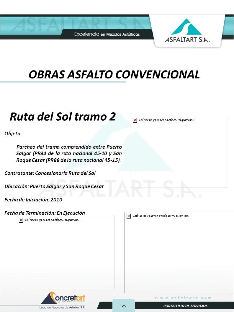 25 www.asfaltart.com PORTAFOLIO DE SERVICIOS Ruta del Sol tramo 2 Objeto: Parcheo del tramo comprendido entre Puerto Salgar (PR34 de la ruta nacional 45-10 y San Roque Cesar (PR88 de la ruta nacional 45-15).