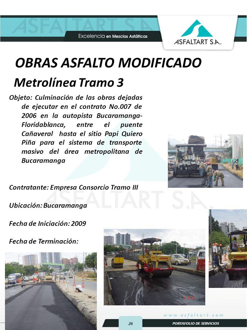26 www.asfaltart.com PORTAFOLIO DE SERVICIOS Objeto: Culminación de las obras dejadas de ejecutar en el contrato No.007 de 2006 en la autopista Bucaramanga- Floridablanca, entre el puente Cañaveral hasta el sitio Papi Quiero Piña para el sistema de transporte masivo del área metropolitana de Bucaramanga Contratante: Empresa Consorcio Tramo III Ubicación: Bucaramanga Fecha de Iniciación: 2009 Fecha de Terminación: Metrolínea Tramo 3 OBRAS ASFALTO MODIFICADO
