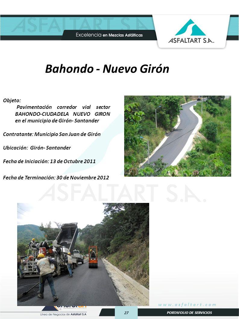 27 www.asfaltart.com PORTAFOLIO DE SERVICIOS Objeto: Pavimentación corredor vial sector BAHONDO-CIUDADELA NUEVO GIRON en el municipio de Girón- Santander Contratante: Municipio San Juan de Girón Ubicación: Girón- Santander Fecha de Iniciación: 13 de Octubre 2011 Fecha de Terminación: 30 de Noviembre 2012 Bahondo - Nuevo Girón