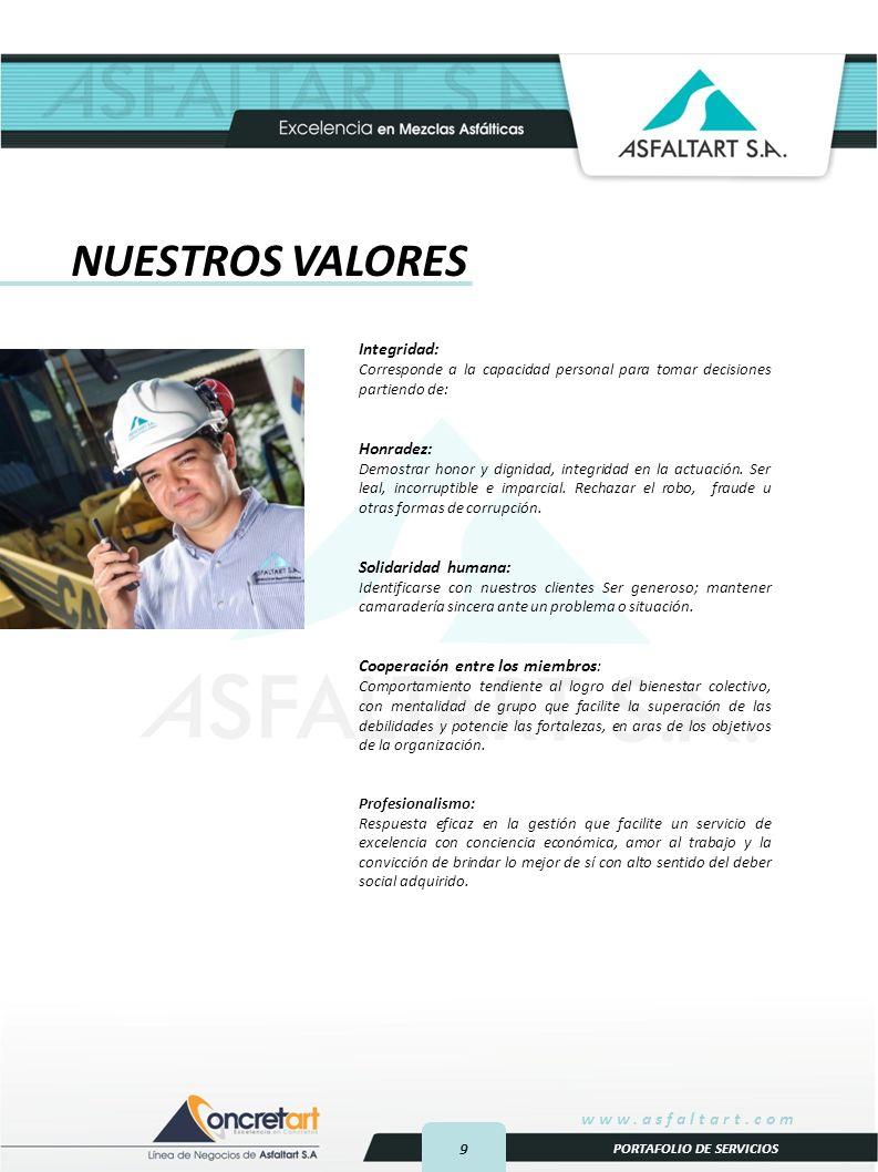 9 www.asfaltart.com PORTAFOLIO DE SERVICIOS NUESTROS VALORES Integridad: Corresponde a la capacidad personal para tomar decisiones partiendo de: Honradez: Demostrar honor y dignidad, integridad en la actuación.