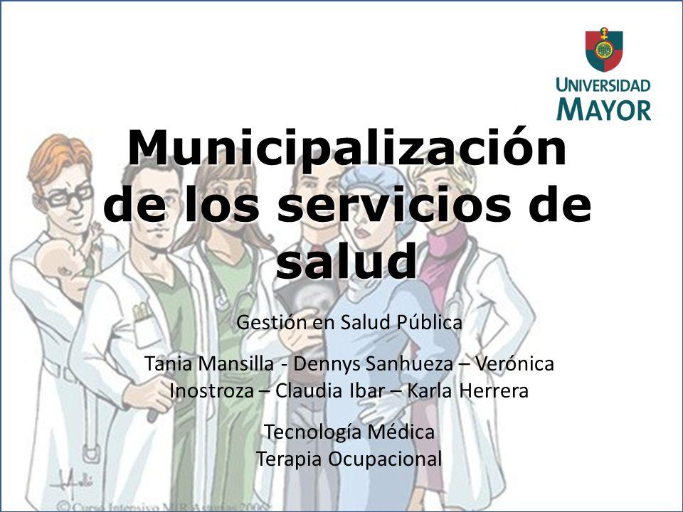 Municipalización de los servicios de salud Gestión en Salud Pública Tania Mansilla - Dennys Sanhueza – Verónica Inostroza – Claudia Ibar – Karla Herre