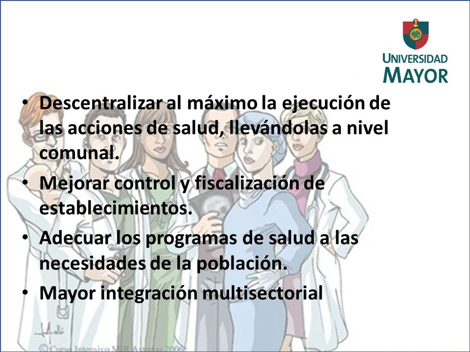 Descentralizar al máximo la ejecución de las acciones de salud, llevándolas a nivel comunal. Mejorar control y fiscalización de establecimientos. Adec