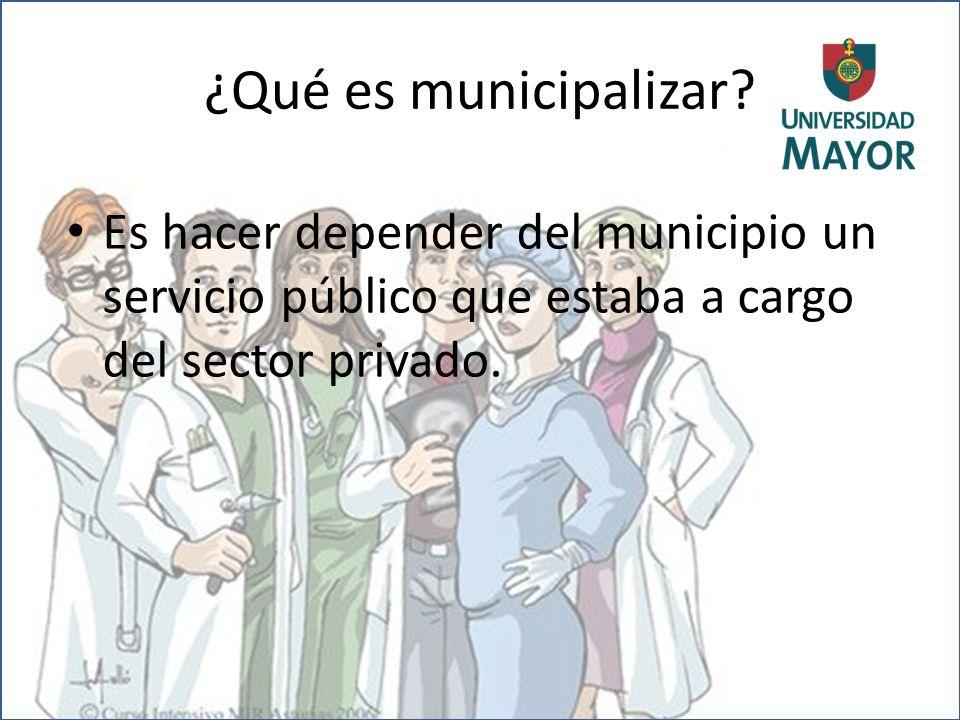 ¿Qué es municipalizar? Es hacer depender del municipio un servicio público que estaba a cargo del sector privado.