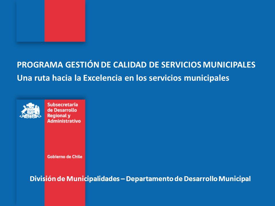 División de Municipalidades – Departamento de Desarrollo Municipal PROGRAMA GESTIÓN DE CALIDAD DE SERVICIOS MUNICIPALES Una ruta hacia la Excelencia e