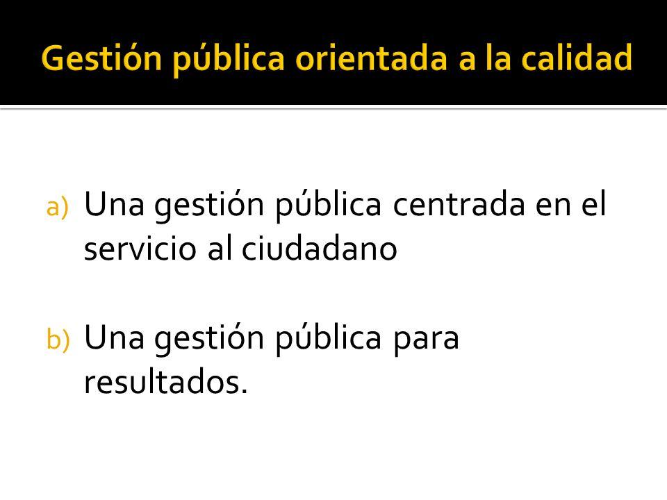a) Una gestión pública centrada en el servicio al ciudadano b) Una gestión pública para resultados.