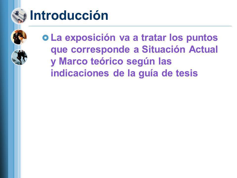 Introducción La exposición va a tratar los puntos que corresponde a Situación Actual y Marco teórico según las indicaciones de la guía de tesis