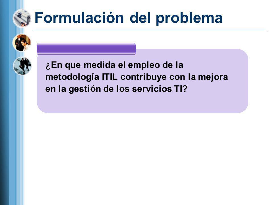 Formulación del problema ¿En que medida el empleo de la metodología ITIL contribuye con la mejora en la gestión de los servicios TI?