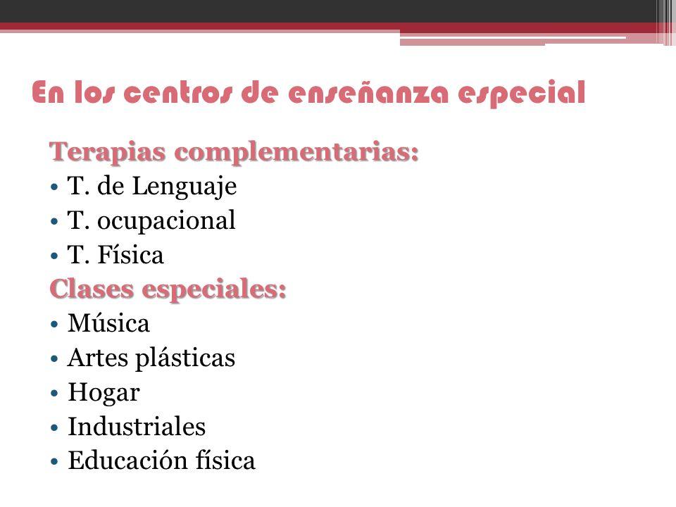 En los centros de enseñanza especial Terapias complementarias: T. de Lenguaje T. ocupacional T. Física Clases especiales: Música Artes plásticas Hogar