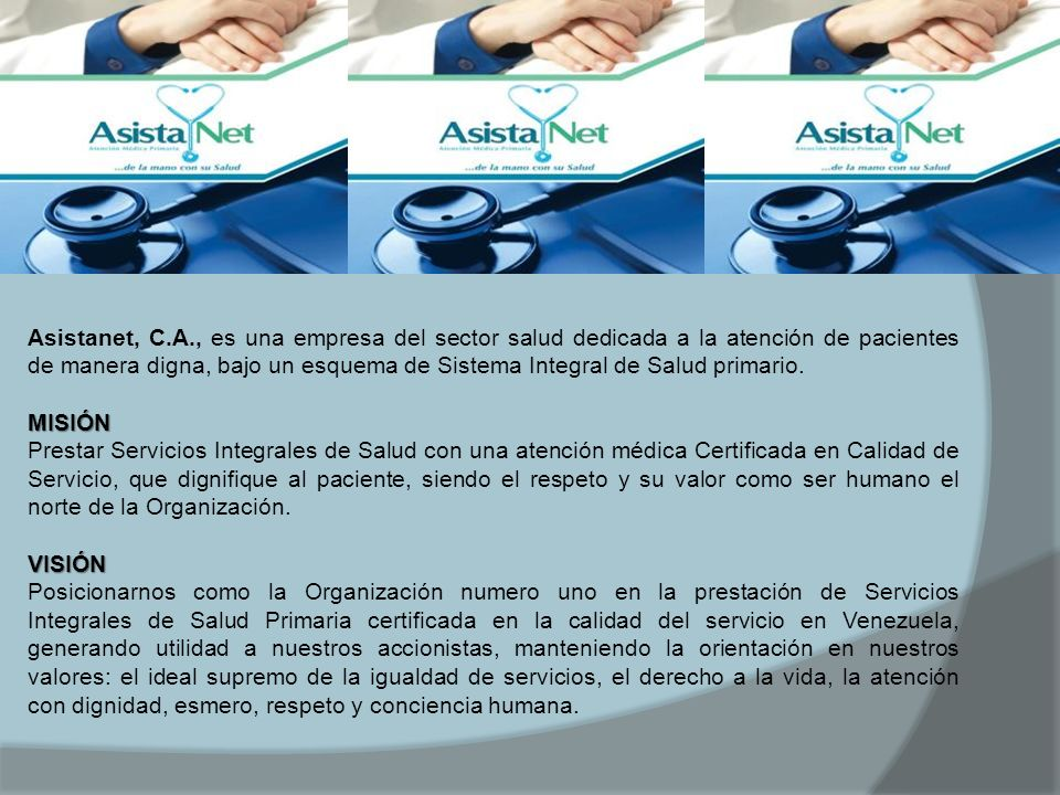 Asistanet, C.A., es una empresa del sector salud dedicada a la atención de pacientes de manera digna, bajo un esquema de Sistema Integral de Salud pri