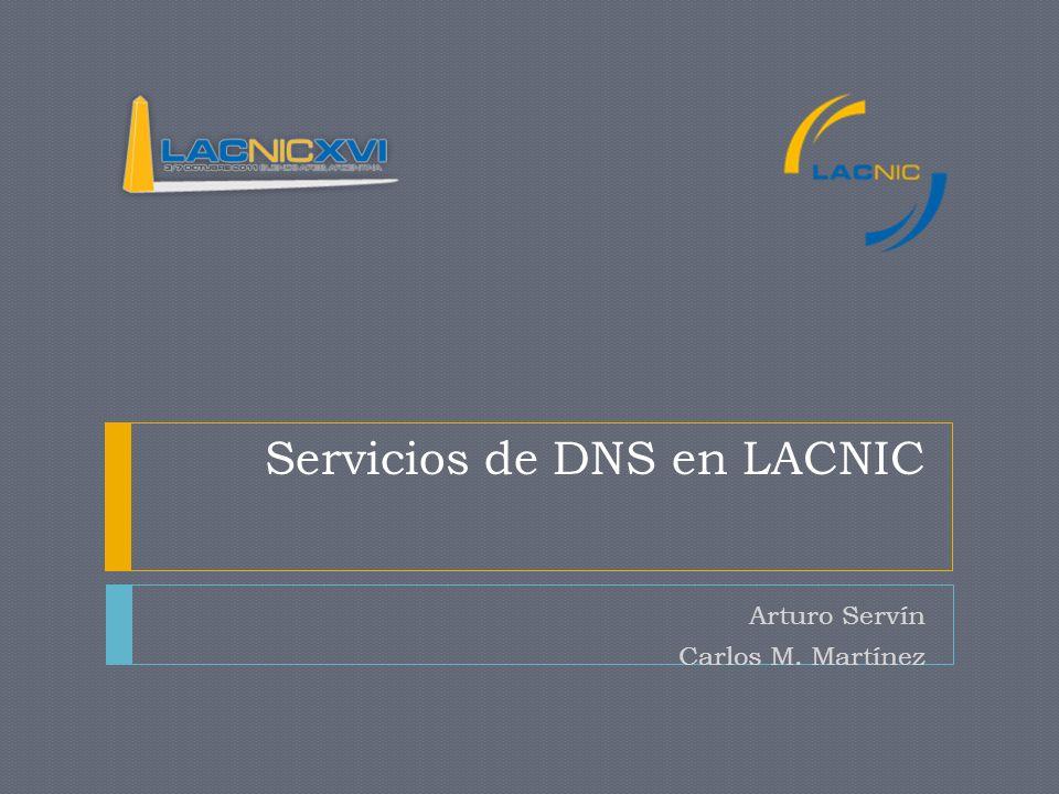 Servicios de DNS en LACNIC Arturo Servín Carlos M. Martínez