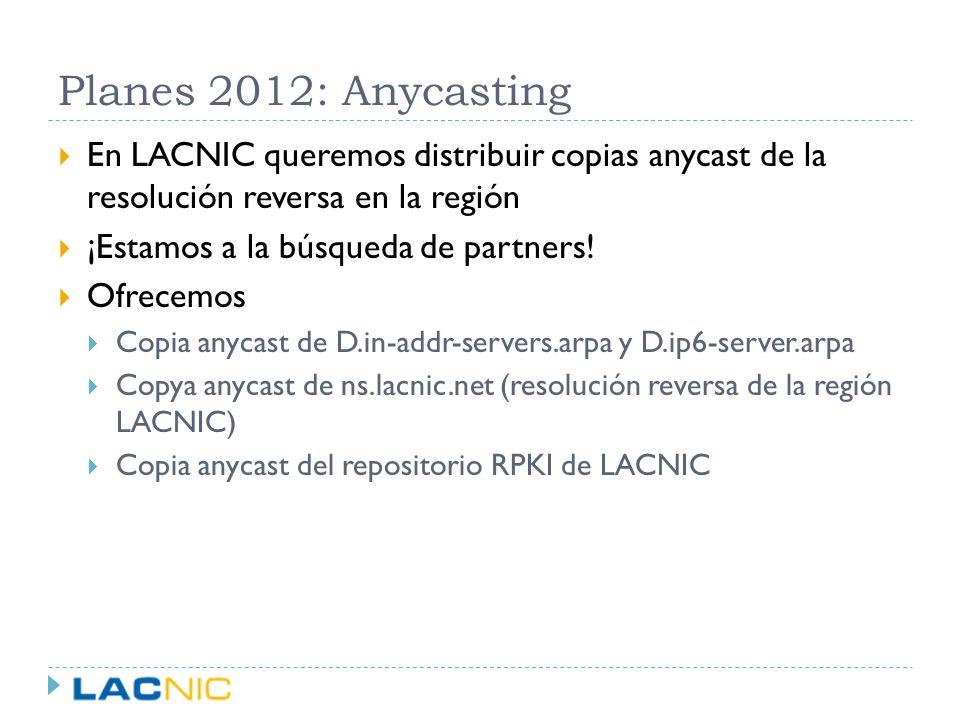 Planes 2012: Anycasting En LACNIC queremos distribuir copias anycast de la resolución reversa en la región ¡Estamos a la búsqueda de partners! Ofrecem