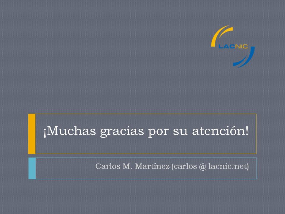 ¡Muchas gracias por su atención! Carlos M. Martínez (carlos @ lacnic.net)
