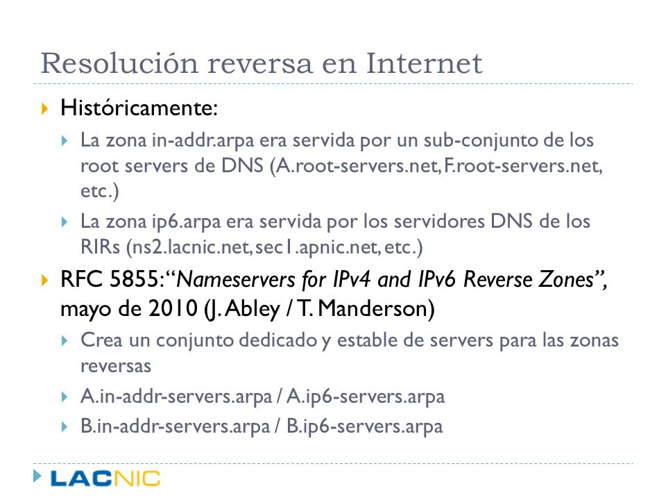 RFC 5855 en LACNIC LACNIC opera desde mediados de 2010 dos raíces reversas D.in-addr-servers.arpa D.ip6-servers.arpa Ambos están localizados en el datacenter de Sao Paulo Algunas cifras: D.ip-6-servers.arpa tiene picos de ~350 queries/seg D.in-addr-servers.arpa tiene picos de ~2000 queries/seg