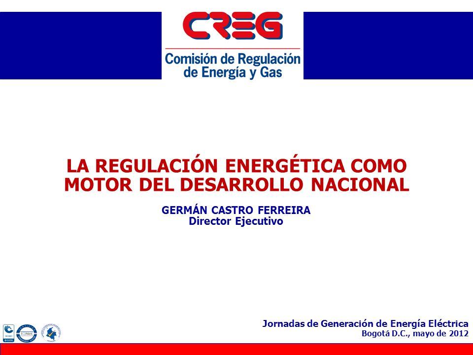 LA REGULACIÓN ENERGÉTICA COMO MOTOR DEL DESARROLLO NACIONAL GERMÁN CASTRO FERREIRA Director Ejecutivo Jornadas de Generación de Energía Eléctrica Bogo