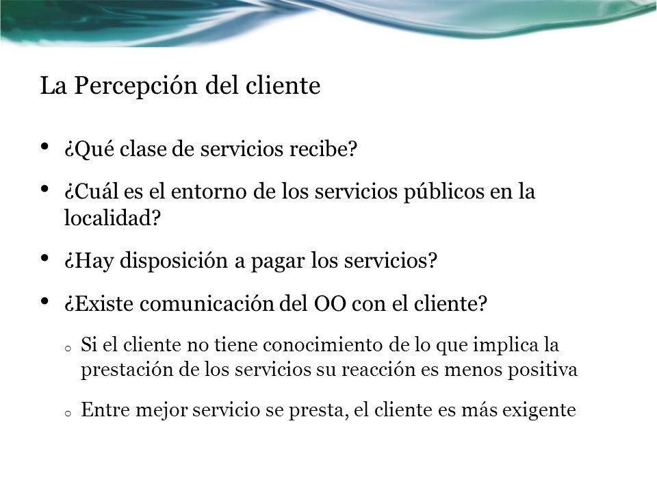 La Percepción del cliente ¿Qué clase de servicios recibe? ¿Cuál es el entorno de los servicios públicos en la localidad? ¿Hay disposición a pagar los