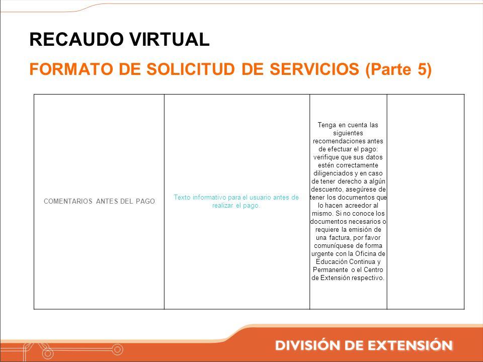 RECAUDO VIRTUAL FORMATO DE SOLICITUD DE SERVICIOS (Parte 5) COMENTARIOS ANTES DEL PAGO Texto informativo para el usuario antes de realizar el pago. Te