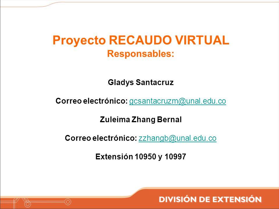 Proyecto RECAUDO VIRTUAL Responsables: Gladys Santacruz Correo electrónico: gcsantacruzm@unal.edu.cogcsantacruzm@unal.edu.co Zuleima Zhang Bernal Corr