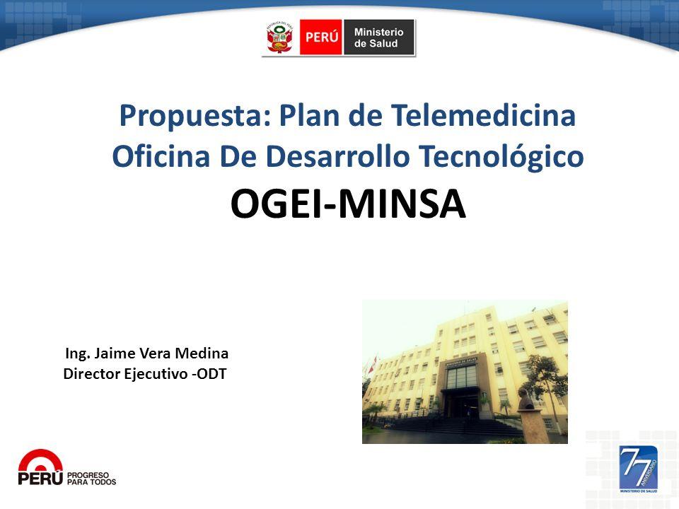Propuesta: Plan de Telemedicina Oficina De Desarrollo Tecnológico OGEI-MINSA Ing. Jaime Vera Medina Director Ejecutivo -ODT
