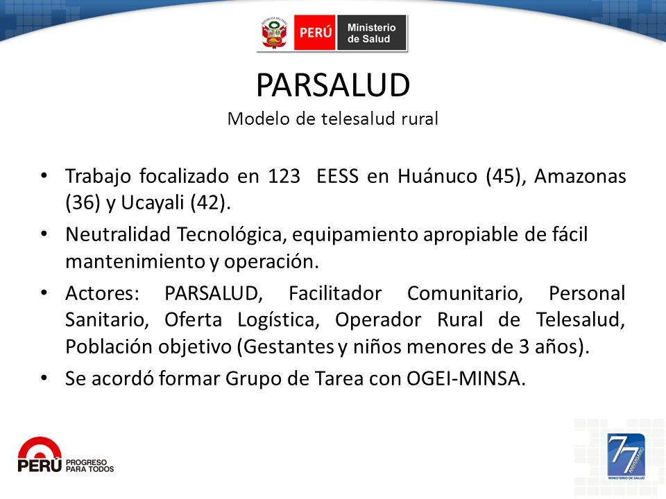 PARSALUD Modelo de telesalud rural Trabajo focalizado en 123 EESS en Huánuco (45), Amazonas (36) y Ucayali (42). Neutralidad Tecnológica, equipamiento