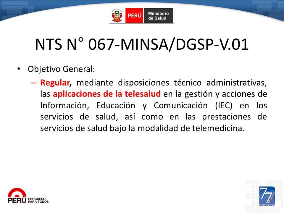 NTS N° 067-MINSA/DGSP-V.01 Objetivo General: – El ámbito de aplicación de la presente Norma Técnica de Salud comprende a todos los establecimientos de salud y servicios médicos de apoyo, públicos y privados, incluyendo a los del Ministerio de Salud, de EsSalud, las Fuerzas Armadas, la Policía Nacional del Perú, los Gobiernos Regionales, y los Gobiernos Locales que incorporen la telesalud.