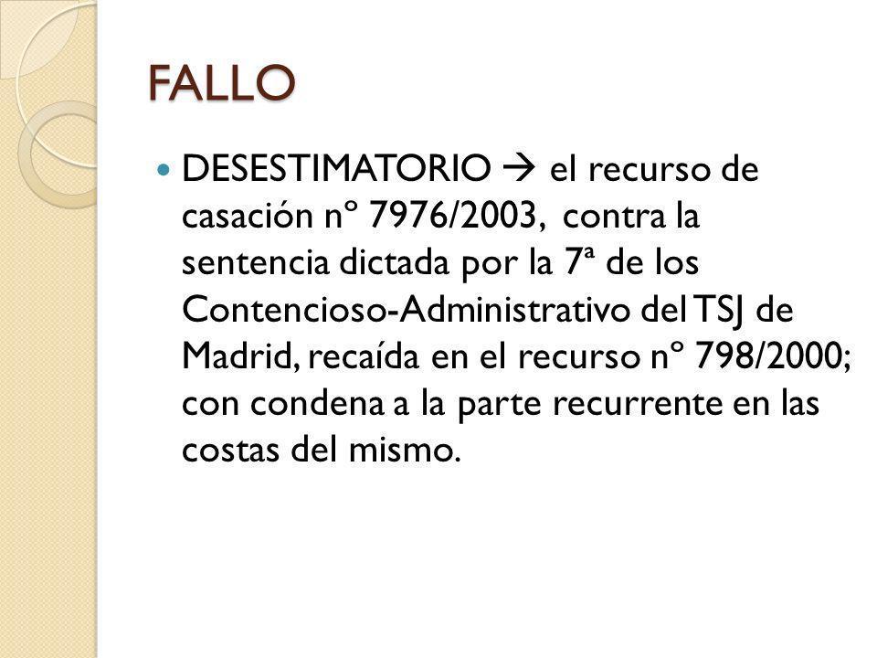 FALLO DESESTIMATORIO el recurso de casación nº 7976/2003, contra la sentencia dictada por la 7ª de los Contencioso-Administrativo del TSJ de Madrid, recaída en el recurso nº 798/2000; con condena a la parte recurrente en las costas del mismo.