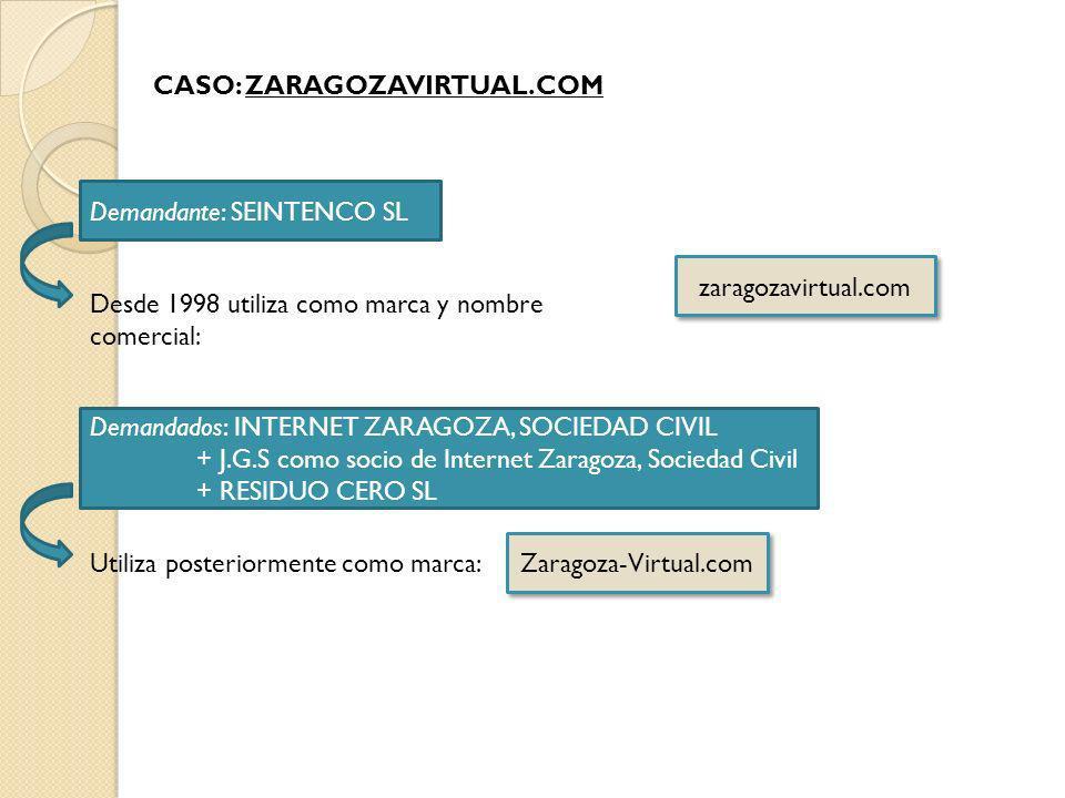 CASO: ZARAGOZAVIRTUAL.COM Demandante: SEINTENCO SL Demandados: INTERNET ZARAGOZA, SOCIEDAD CIVIL + J.G.S como socio de Internet Zaragoza, Sociedad Civil + RESIDUO CERO SL zaragozavirtual.com Zaragoza-Virtual.com Desde 1998 utiliza como marca y nombre comercial: Utiliza posteriormente como marca: