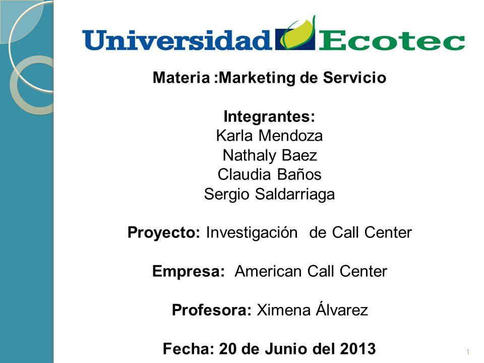 1 Materia :Marketing de Servicio Integrantes: Karla Mendoza Nathaly Baez Claudia Baños Sergio Saldarriaga Proyecto: Investigación de Call Center Empre