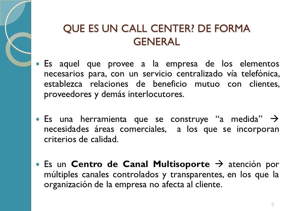 QUE ES UN CALL CENTER? DE FORMA GENERAL 3 Es aquel que provee a la empresa de los elementos necesarios para, con un servicio centralizado vía telefóni